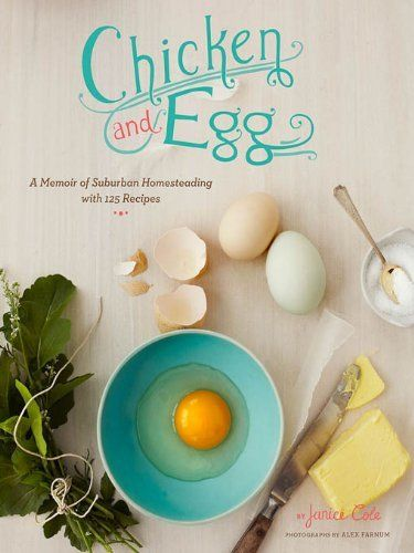 Chicken and Egg pb: A Memoir of Suburban Homesteading with 125 Recipes