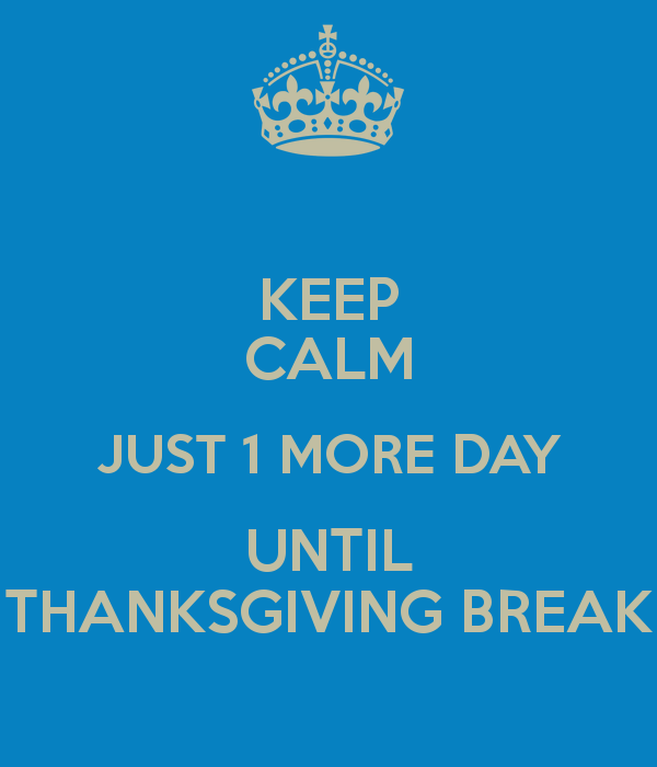 keep-calm-just-1-more-day-until-thanksgiving-break.png
